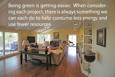 Being green is getting easier.  When considering each project, there is always something we can do to help consume less energy and use fewer resources.
