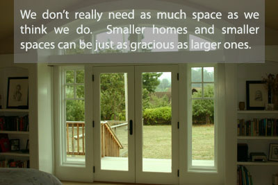 We don't really need as much space as we think we do.  Smaller homes and smaller spaces can be just as gracious as larger ones.